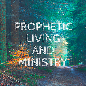Prophetic Living and Ministry