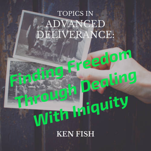 Topics in Advanced Deliverance: Finding Freedom Through Dealing With Iniquity